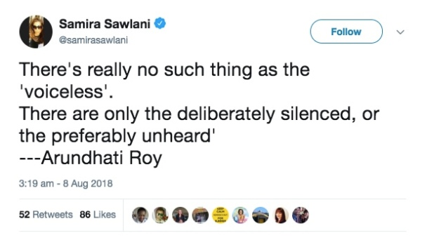 "Tweet from Samira Sawlani: ""There's really no such thing as the voiceless.  There are only the deliberately silence, or the preferably unheard"" - Arundhati Roy"