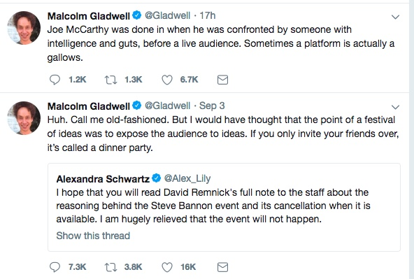 "Two tweets from Malcolm Gladwell.  The first says, ""Huh.  Call me old fashioned.  But I would have thought that the point of a festival of ideas was to expose the audience to ideas.  If you only invite your friends over, it's called a dinner party.""  The second says ""Joe McCarthy was done in when he was confronted by someone with intelligence and guts, before a live audience.  Sometimes a platform is actually a gallows."""