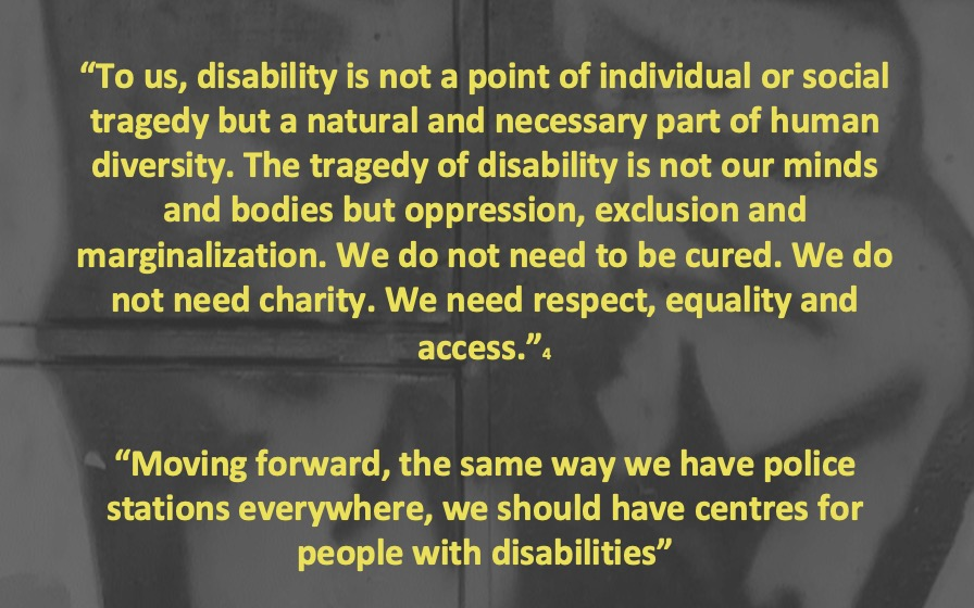 To us, disability is not a point of individual or social tragedy, but a natural and necessary part of human diversity.  The tragedy of disability is not our minds and bodies but oppression, exclusion and marginalization.  we do not need to be cured.  We do not need charity.  We need respect, equality and access.  moving forward, the same way we have police stations everywhere, we should have centres for people with disabilities.